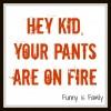 Hey Kid, Your Pants Are On Fire