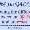 I Like Mushrooms: Knowing the difference between an opinion and an attack.