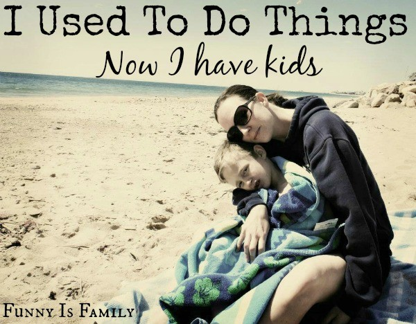I used to do things, now I have kids