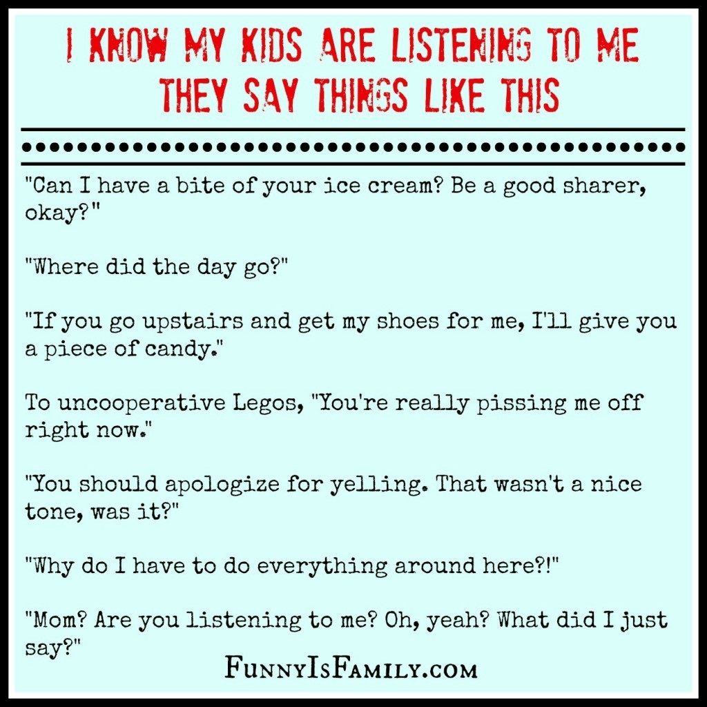 I know my kids listen to me, because they say things like this. FunnyIsFamily.com