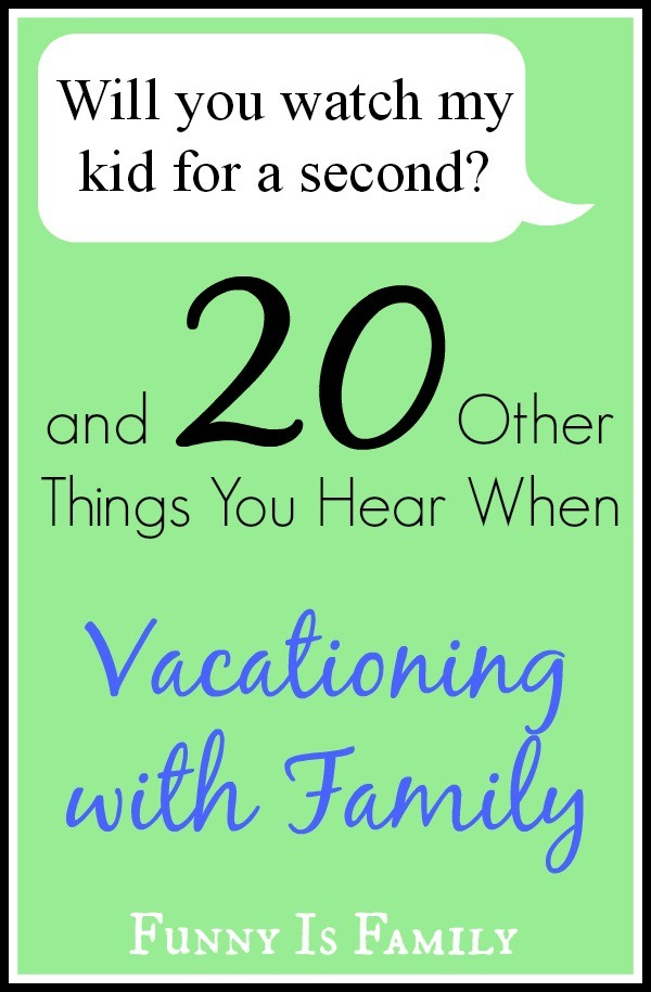20 Things You Hear When Vacationing with Family